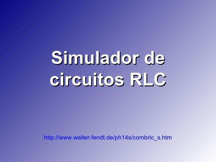 Simulador de  circuitos RLC  http://www.walter-fendt.de/ph14s/combrlc_s.htm