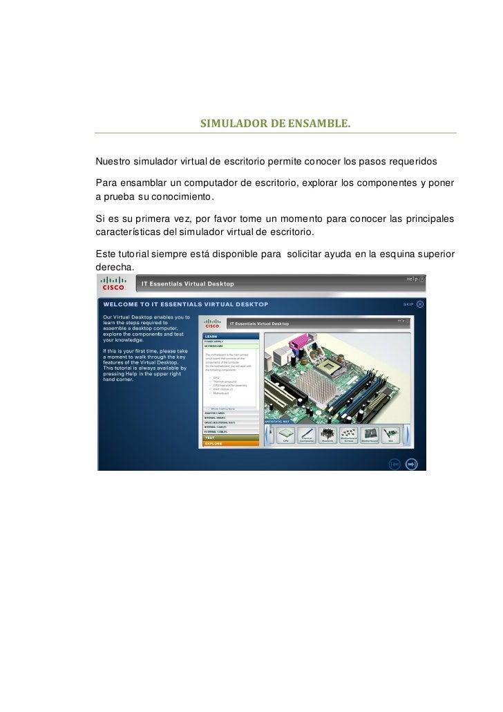 SIMULADOR DE ENSAMBLE.Nuestro simulador virtual de escritorio permite conocer los pasos requeridosPara ensamblar un comput...