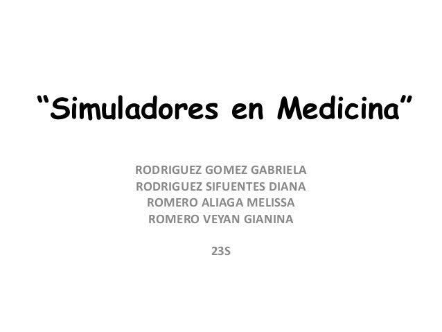 """""""Simuladores en Medicina""""      RODRIGUEZ GOMEZ GABRIELA      RODRIGUEZ SIFUENTES DIANA       ROMERO ALIAGA MELISSA        ..."""