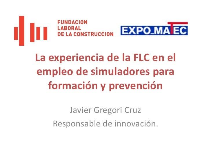 La experiencia de la FLC en el empleo de simuladores para formación y prevención<br />Javier Gregori Cruz<br />Responsable...