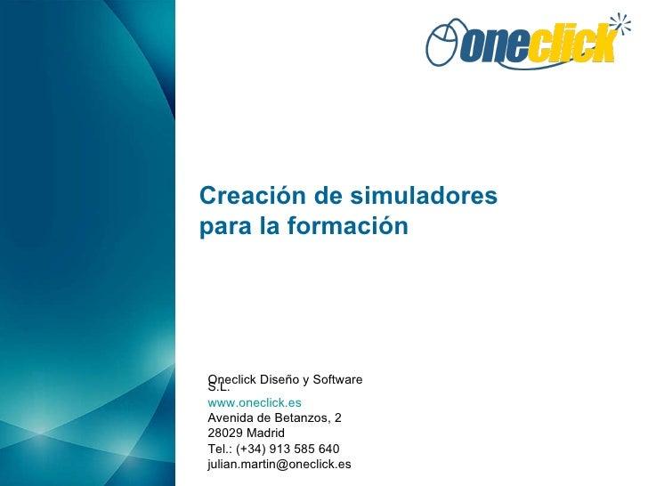 Creación de simuladores para la formación Oneclick Diseño y Software S.L. www.oneclick.es Avenida de Betanzos, 2 28029 Mad...