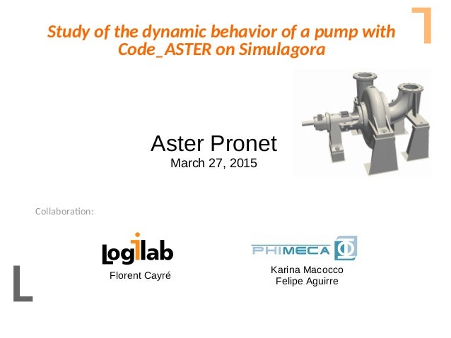 Collaboration:Aster Pronet – March 27, 2015 Study of the dynamic behavior of a pump with Code_ASTER on Simulagora Collabor...
