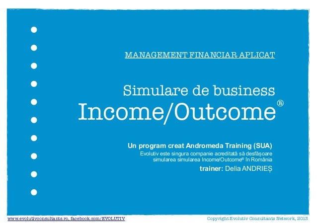 Un program creat Andromeda Training (SUA)trainer: Delia ANDRIEȘIncome/Outcome®Copyright Evolutiv Consultants Network, 2013...