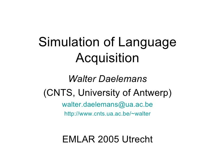 Simulation of Language Acquisition Walter Daelemans (CNTS, University of Antwerp) [email_address] http://www.cnts.ua.ac.be...