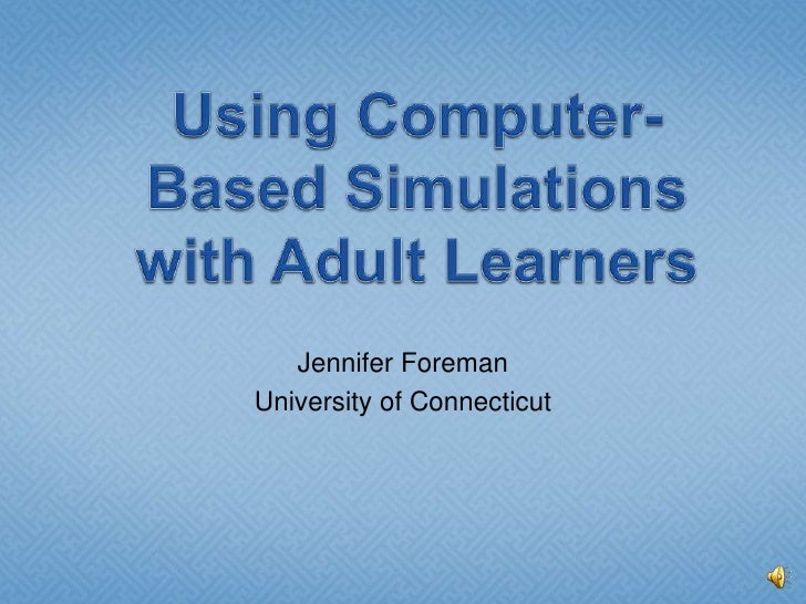 Using Computer-Based Simulations with Adult Learners<br />Jennifer Foreman<br />University of Connecticut<br />