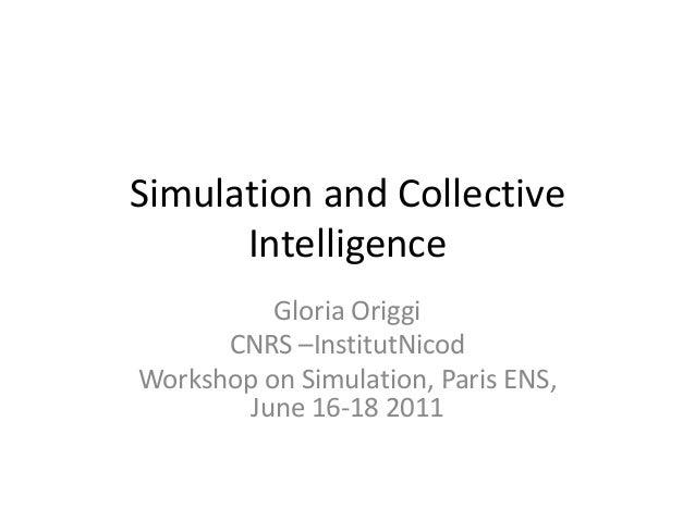 Simulation and Collective      Intelligence          Gloria Origgi      CNRS –InstitutNicodWorkshop on Simulation, Paris E...
