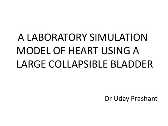 A LABORATORY SIMULATION MODEL OF HEART USING A LARGE COLLAPSIBLE BLADDER Dr Uday Prashant
