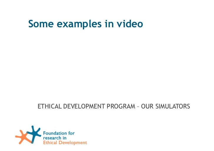 Some examples in video            ETHICAL DEVELOPMENT PROGRAM – OUR SIMULATORSFoundation for research in Ethical Developme...