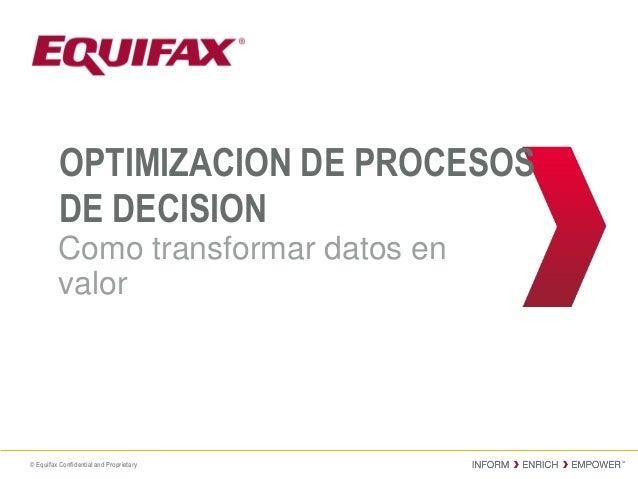 © Equifax Confidential and Proprietary OPTIMIZACION DE PROCESOS DE DECISION Como transformar datos en valor