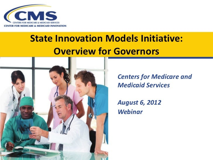 State Innovation Models Initiative:     Overview for Governors                    Centers for Medicare and                ...