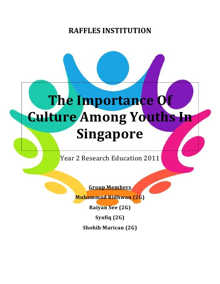 RAFFLES INSTITUTION   The Importance OfCulture Among Youths In       Singapore    Year 2 Research Education 2011          ...