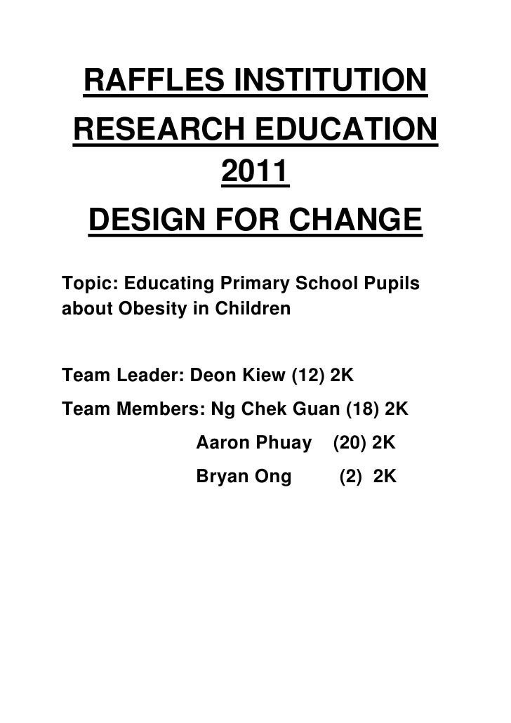 RAFFLES INSTITUTION RESEARCH EDUCATION        2011  DESIGN FOR CHANGETopic: Educating Primary School Pupilsabout Obesity i...