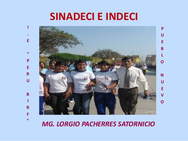"SINADECI E INDECI MG. LORGIO PACHERRES SATORNICIO I . E "" P E R U B I R F "" P U E B L O N U E V O"
