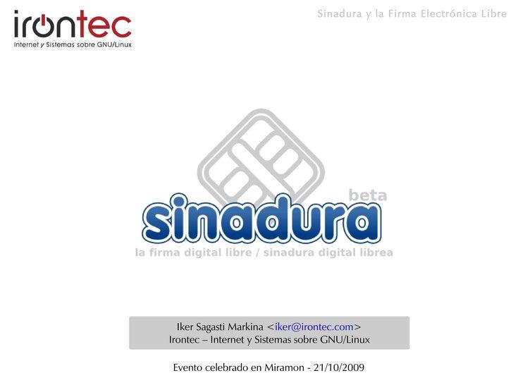 Sinadura y la Firma Electrónica Libre       Iker Sagasti Markina <iker@irontec.com> Irontec – Internet y Sistemas sobre GN...