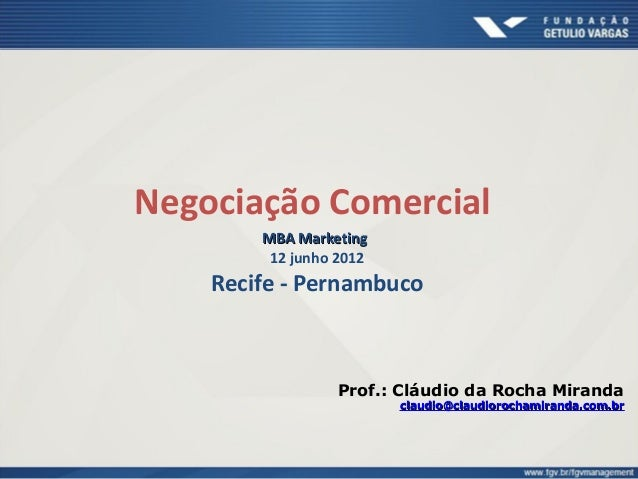 Negociação Comercial MBA MarketingMBA Marketing 12 junho 2012 Recife - Pernambuco Prof.: Cláudio da Rocha Miranda claudioc...