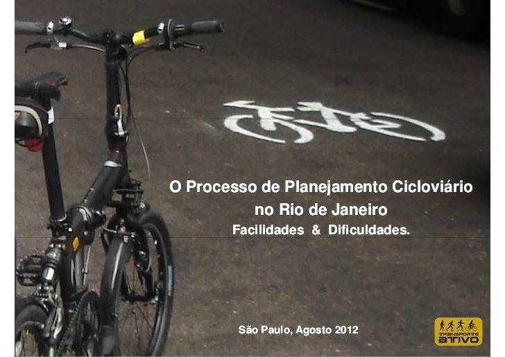O Processo de Planejamento Cicloviário          no Rio de Janeiro       Facilidades & Dificuldades.        São Paulo, Agos...