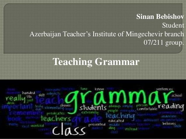 Sinan BebishovStudentAzerbaijan Teacher's Institute of Mingechevir branch07/211 group.Teaching Grammar1