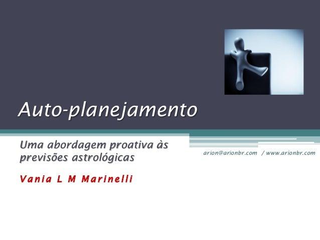 Auto-planejamento Uma abordagem proativa às previsões astrológicas Vania L M Marinelli  arion@arionbr.com / www.arionbr.co...
