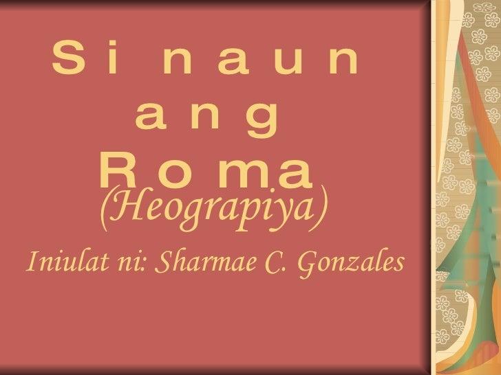 Sinaunang  Roma (Heograpiya)   Iniulat ni: Sharmae C. Gonzales