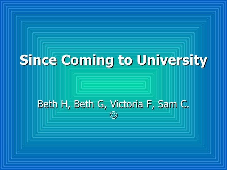 Since Coming to University Beth H, Beth G, Victoria F, Sam C.  