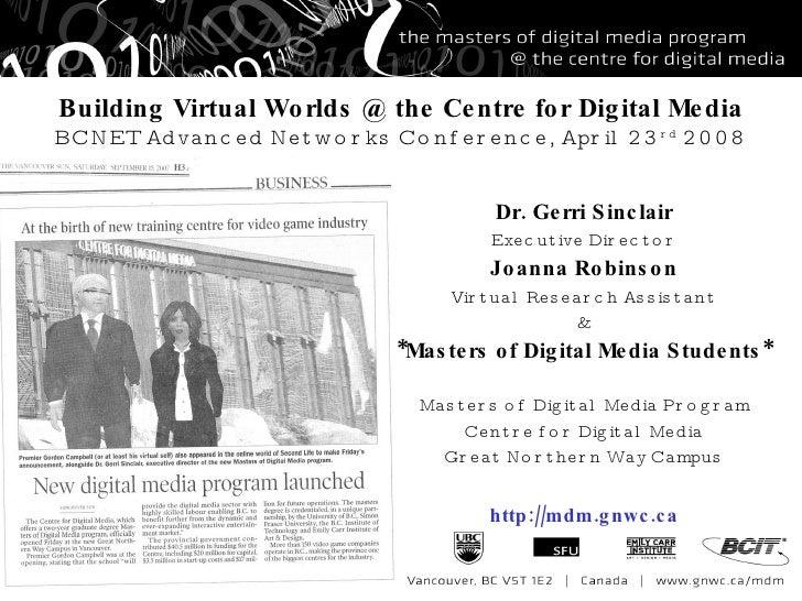 Building Virtual Worlds @ the Centre for Digital Media BCNET Advanced Networks Conference, April 23 rd  2008 Dr. Gerri Sin...