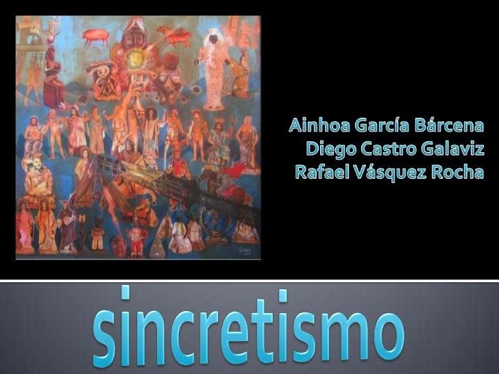 Ainhoa García Bárcena <br />Diego Castro Galaviz<br />Rafael Vásquez Rocha<br />sincretismo<br />