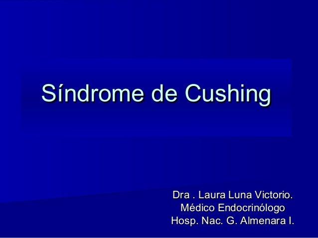 Síndrome de CushingSíndrome de Cushing Dra .Dra . Laura Luna VictorioLaura Luna Victorio.. Médico EndocrinólogoMédico Endo...