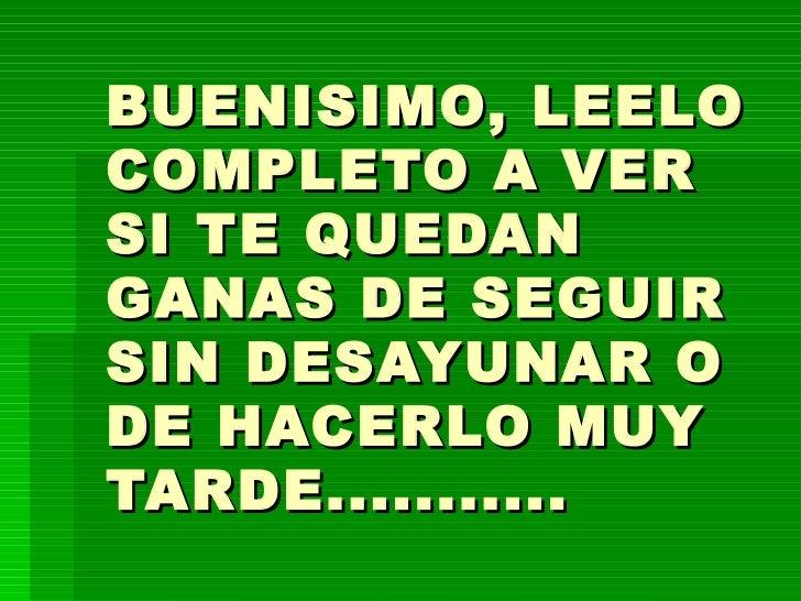 BUENISIMO, LEELO COMPLETO A VER SI TE QUEDAN GANAS DE SEGUIR SIN DESAYUNAR O DE HACERLO MUY TARDE...........