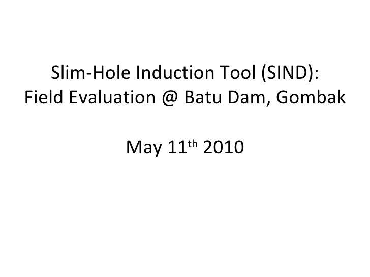 Slim-Hole Induction Tool (SIND): Field Evaluation @ Batu Dam, Gombak   May 11 th  2010
