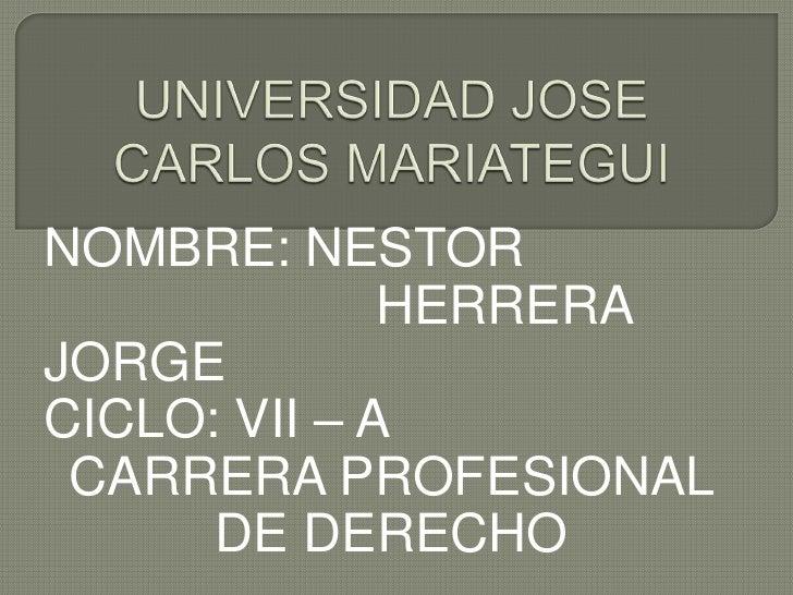 UNIVERSIDAD JOSE CARLOS MARIATEGUI<br />NOMBRE: NESTOR    HERRERA JORGE<br />CICLO: VII – A<br />CARRERA PROFESIONAL...
