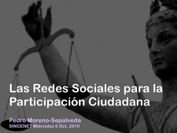 +     Las Redes Sociales para la Participación Ciudadana Pedro Moreno-Sepúlveda SINCENET Miércoles 6 Oct. 2010