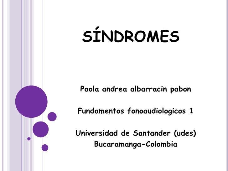 SÍNDROMES Paola andrea albarracin pabonFundamentos fonoaudiologicos 1Universidad de Santander (udes)     Bucaramanga-Colom...