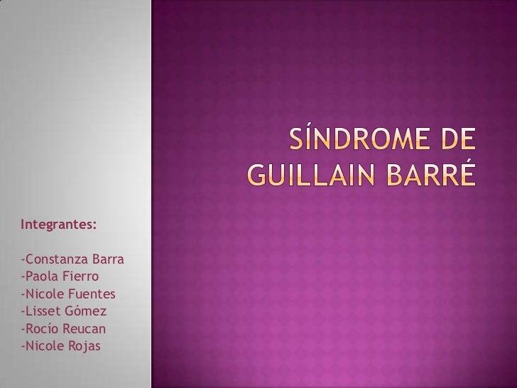 Síndrome de guillain barré<br />Integrantes:<br />-Constanza Barra<br />-Paola Fierro<br />-Nicole Fuentes<br />-Lisset Gó...