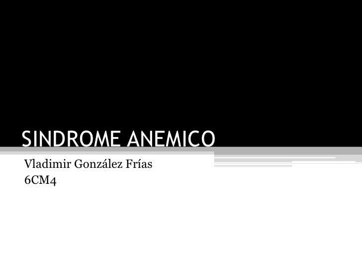 SINDROME ANEMICO<br />Vladimir González Frías<br />6CM4<br />