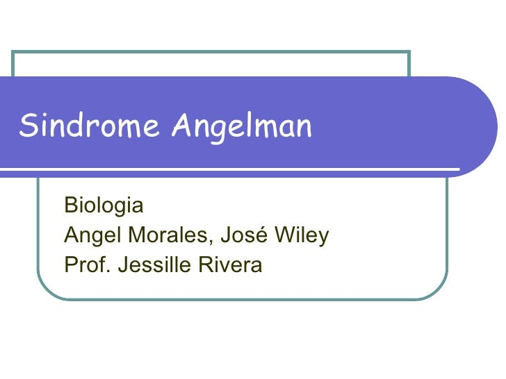 Sindrome Angelman Biologia Angel Morales, José Wiley Prof. Jessille Rivera