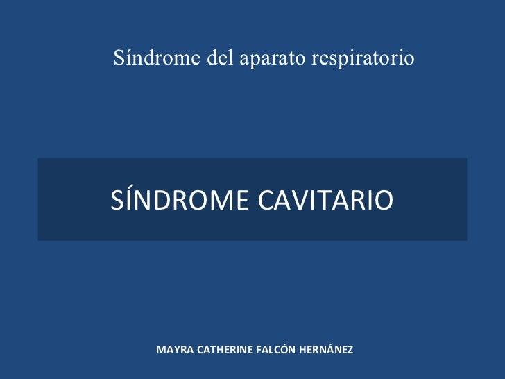 SÍNDROME CAVITARIO MAYRA CATHERINE FALCÓN HERNÁNEZ Síndrome del aparato respiratorio