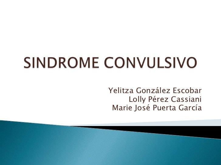 SINDROME CONVULSIVO<br />Yelitza González Escobar<br />Lolly Pérez Cassiani<br />Marie José Puerta García<br />