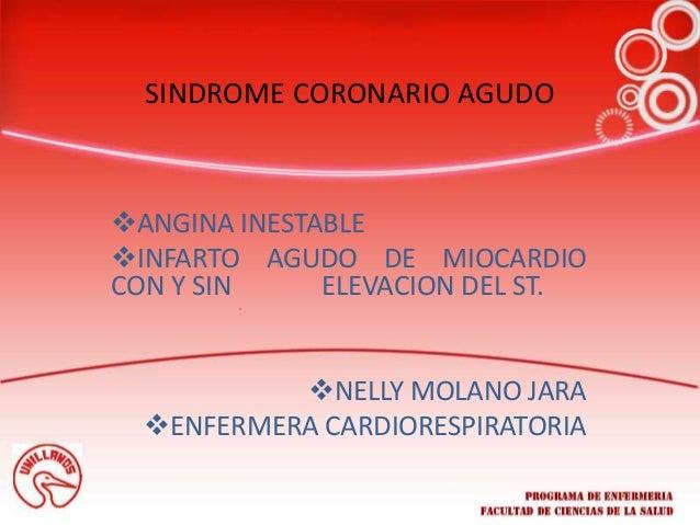 SINDROME CORONARIO AGUDO ANGINA INESTABLE INFARTO AGUDO DE MIOCARDIO CON Y SIN ELEVACION DEL ST. NELLY MOLANO JARA ENF...