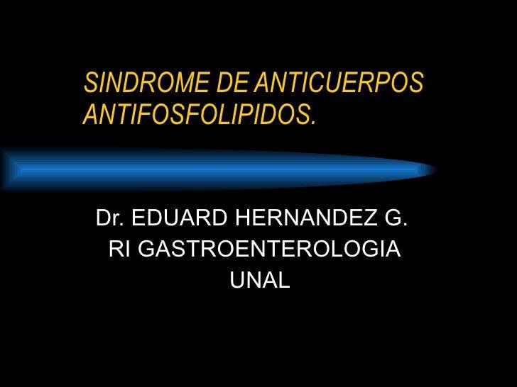 SINDROME DE ANTICUERPOS ANTIFOSFOLIPIDOS. Dr. EDUARD HERNANDEZ G. RI GASTROENTEROLOGIA  UNAL