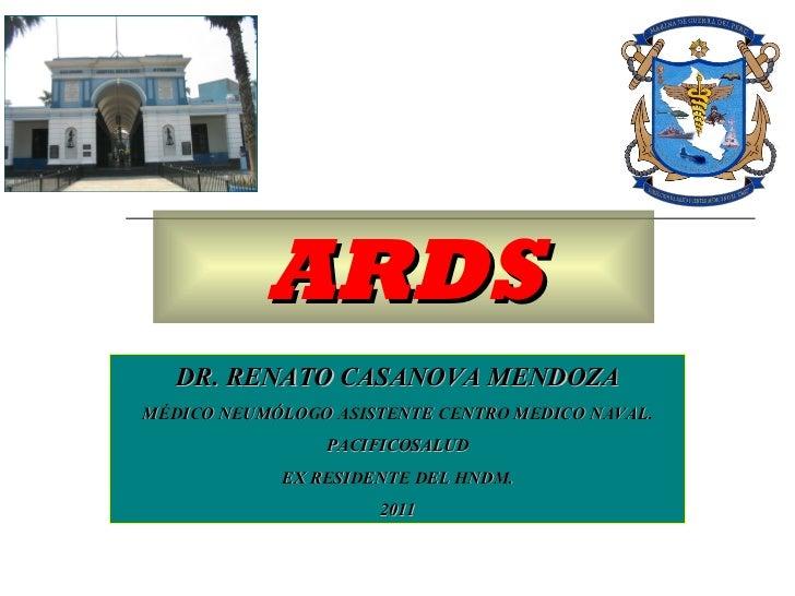 ARDS DR. RENATO CASANOVA MENDOZA MÉDICO NEUMÓLOGO ASISTENTE CENTRO MEDICO NAVAL. PACIFICOSALUD EX RESIDENTE DEL HNDM. 2011