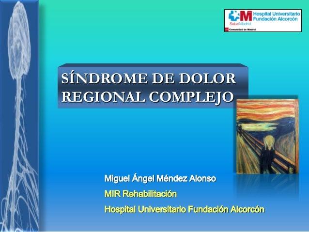Miguel Ángel Méndez Alonso MIR Rehabilitación Hospital Universitario Fundación Alcorcón SÍNDROME DE DOLOR REGIONAL COMPLEJO
