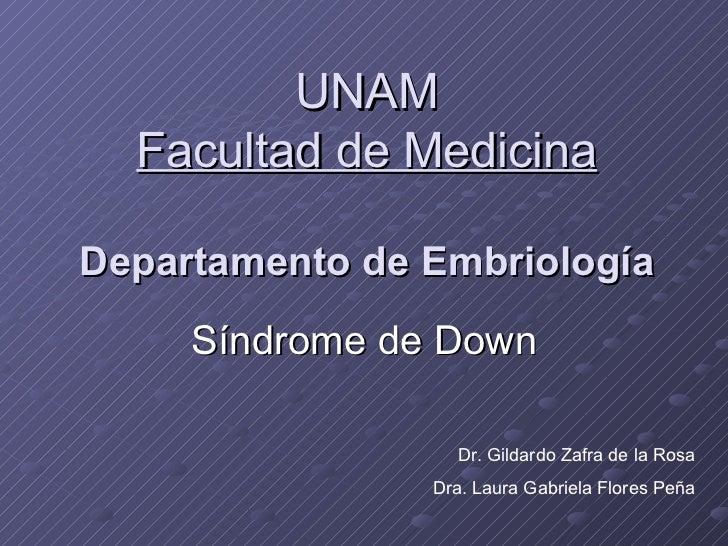 UNAM Facultad de Medicina Departamento de Embriología Síndrome de Down Dr. Gildardo Zafra de la Rosa Dra. Laura Gabriela F...