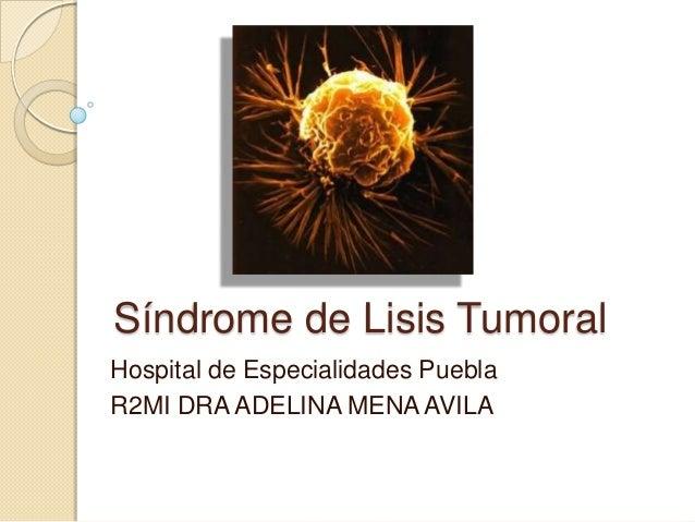 Síndrome de Lisis Tumoral Hospital de Especialidades Puebla R2MI DRA ADELINA MENA AVILA
