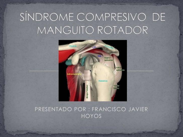 SÍNDROME COMPRESIVO  DE MANGUITO ROTADOR<br />PRESENTADO POR : FRANCISCO JAVIER HOYOS <br />