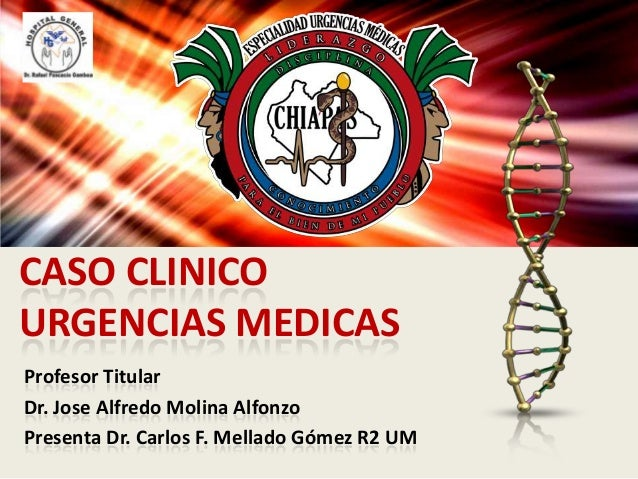 CASO CLINICO URGENCIAS MEDICAS Profesor Titular Dr. Jose Alfredo Molina Alfonzo Presenta Dr. Carlos F. Mellado Gómez R2 UM
