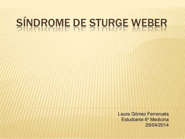 SÍNDROME DE STURGE WEBER Laura Gómez Ferreruela Estudiante 6º Medicina 29/04/2014 1