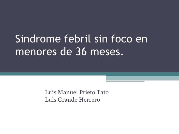 Sindrome febril sin foco en menores de 36 meses. Luis Manuel Prieto Tato Luis Grande Herrero