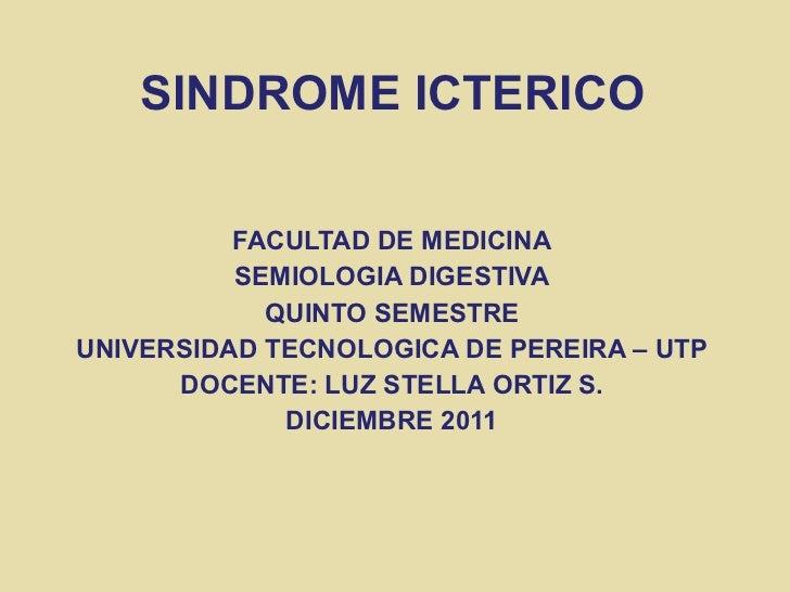 SINDROME ICTERICO <ul><li>FACULTAD DE MEDICINA </li></ul><ul><li>SEMIOLOGIA DIGESTIVA </li></ul><ul><li>QUINTO SEMESTRE </...