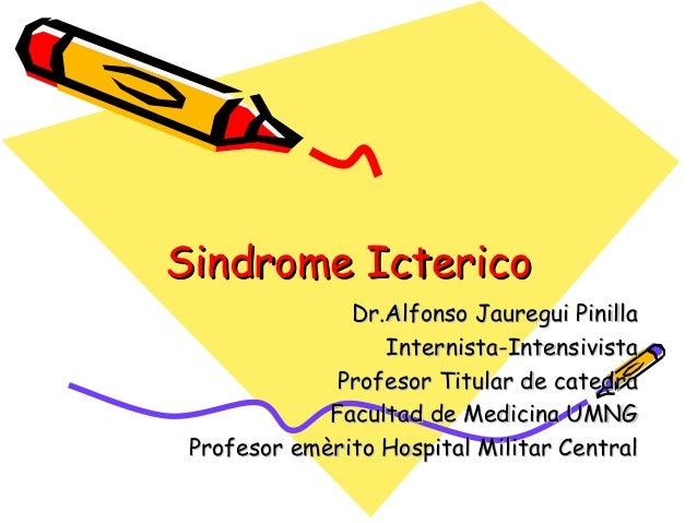 Sindrome IctericoSindrome Icterico Dr.Alfonso Jauregui PinillaDr.Alfonso Jauregui Pinilla Internista-IntensivistaInternist...