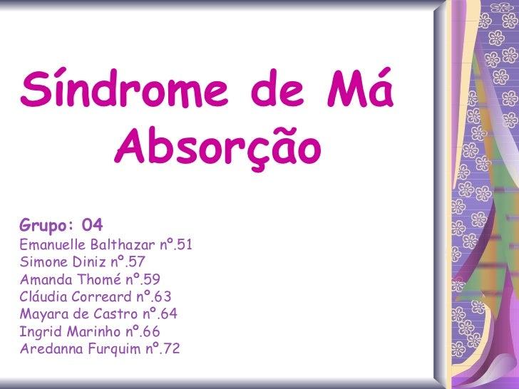 Síndrome de Má  Absorção Grupo: 04 Emanuelle Balthazar nº.51 Simone Diniz nº.57 Amanda Thomé nº.59 Cláudia Correard nº.63 ...